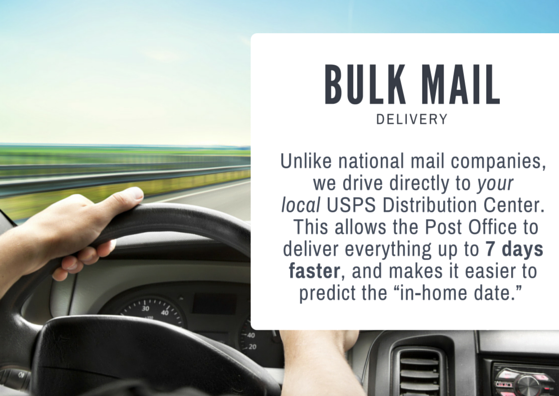 Bulk Mail Delivery - Unlike national mail companies, we drive directly to your local USPS distribution center. This allows the post office to deliver everything up to 7 days faster and it makes it easier to predict the in-home date.