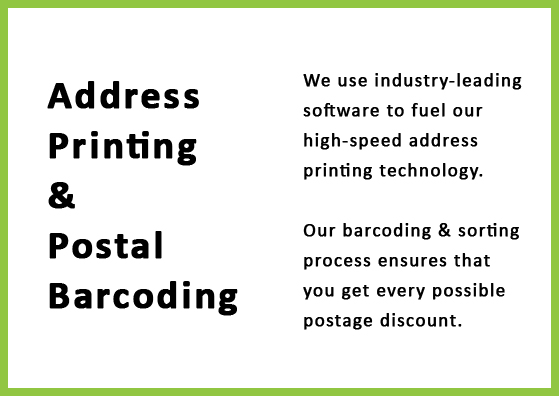Address printing and postal barcoding - WE use industry-leading software to fuel our high-speed address printing technology. Our barcoding and sorting process ensures that you get every possible postage discount!